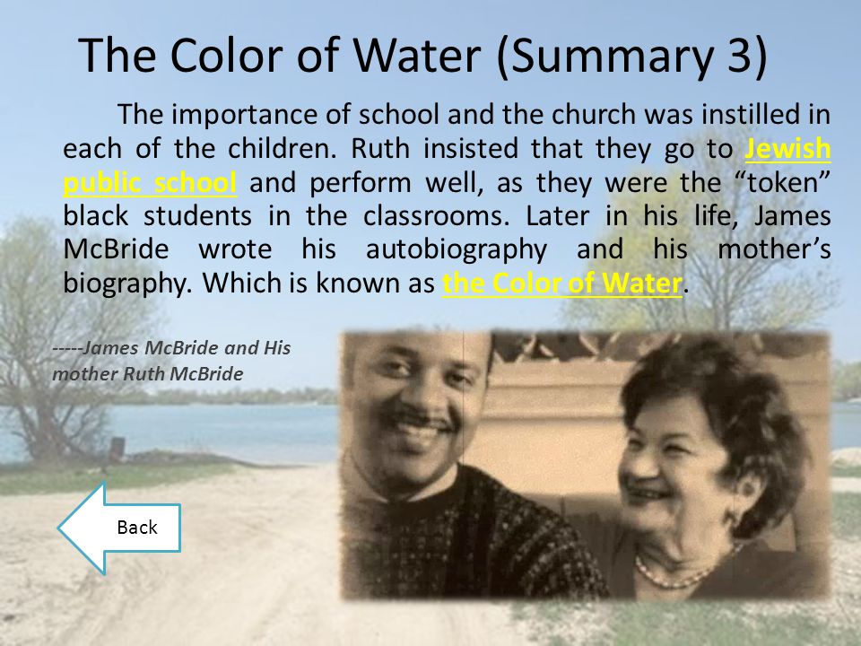 critique and summary of the color of water an autobiography of james mcbride James mcbride was born in 1957, the eighth of twelve children in his critically acclaimed, bestselling memoir the color of water (1997), he tells the story of a childhood spent with his jewish mother mcbride was raised in brooklyn's red hook housing projects, and received a degree in music.