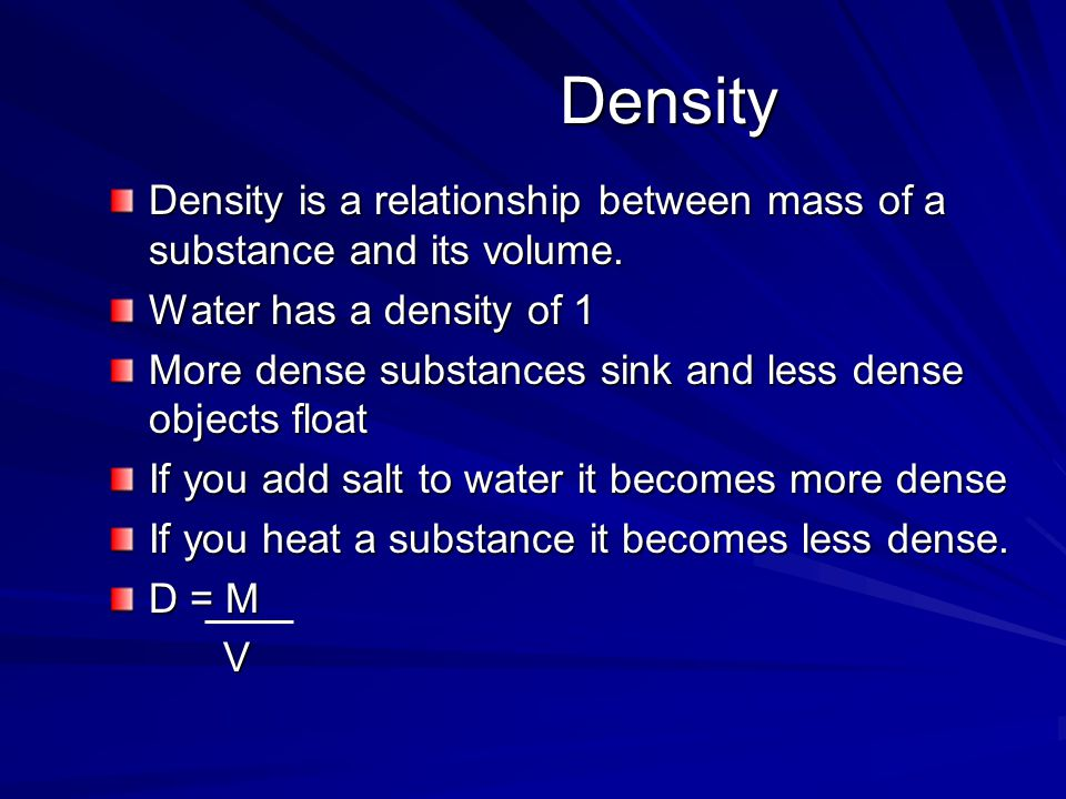 Density Density is a relationship between mass of a substance and its volume. Water has a density of 1.