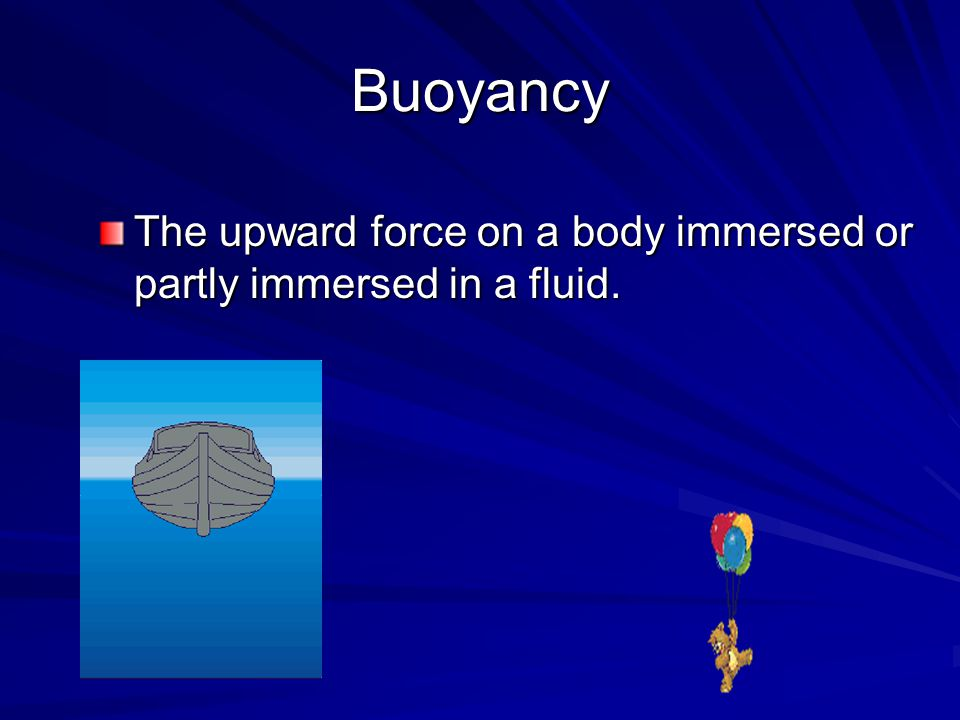 Buoyancy The upward force on a body immersed or partly immersed in a fluid.