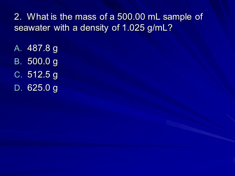 2. What is the mass of a 500.00 mL sample of seawater with a density of 1.025 g/mL