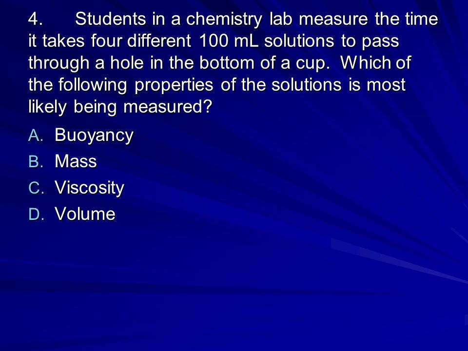 4. Students in a chemistry lab measure the time it takes four different 100 mL solutions to pass through a hole in the bottom of a cup. Which of the following properties of the solutions is most likely being measured