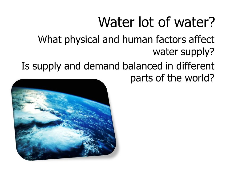 Water lot of water. What physical and human factors affect water supply.