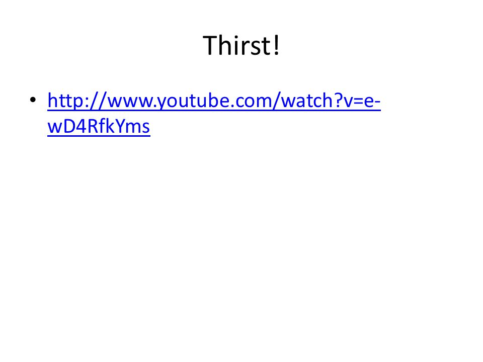 Thirst! http://www.youtube.com/watch v=e-wD4RfkYms