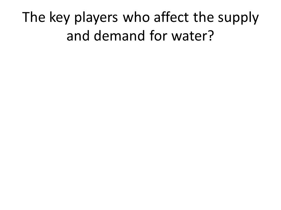 The key players who affect the supply and demand for water