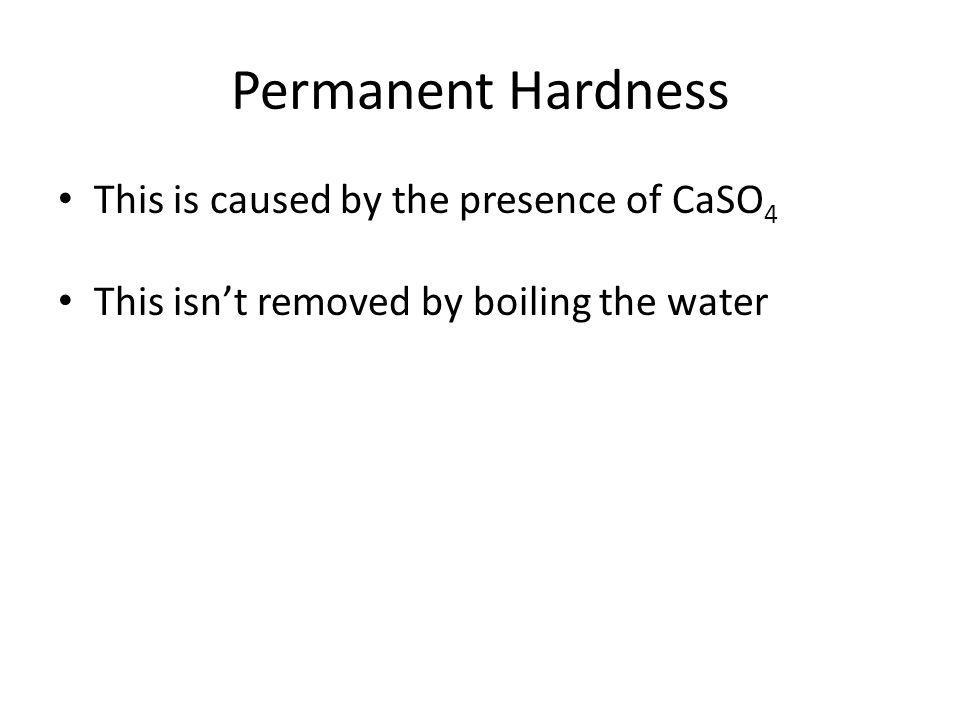 Permanent Hardness This is caused by the presence of CaSO4