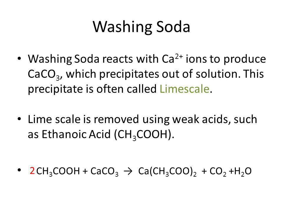 Washing Soda Washing Soda reacts with Ca2+ ions to produce CaCO3, which precipitates out of solution. This precipitate is often called Limescale.