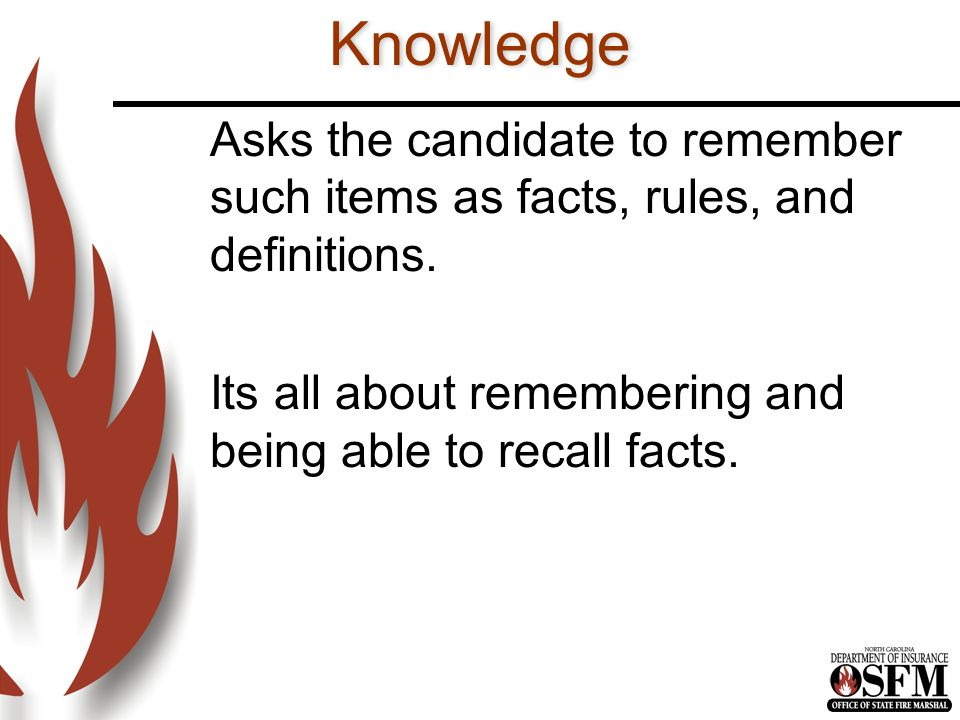 Knowledge Asks the candidate to remember such items as facts, rules, and definitions.