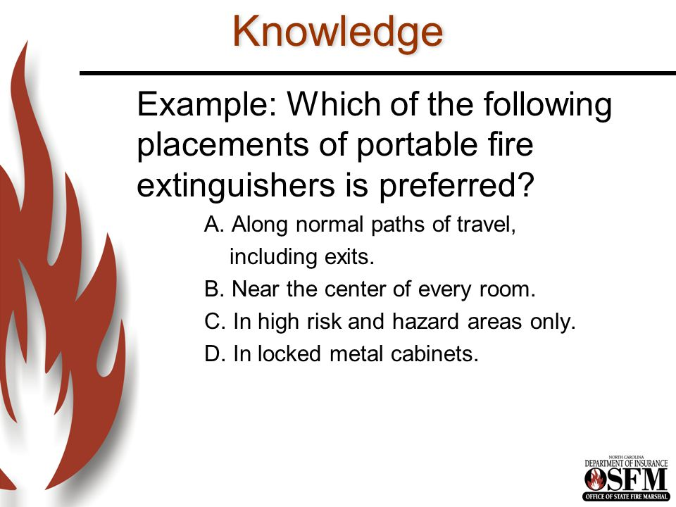 Knowledge Example: Which of the following placements of portable fire extinguishers is preferred A. Along normal paths of travel,