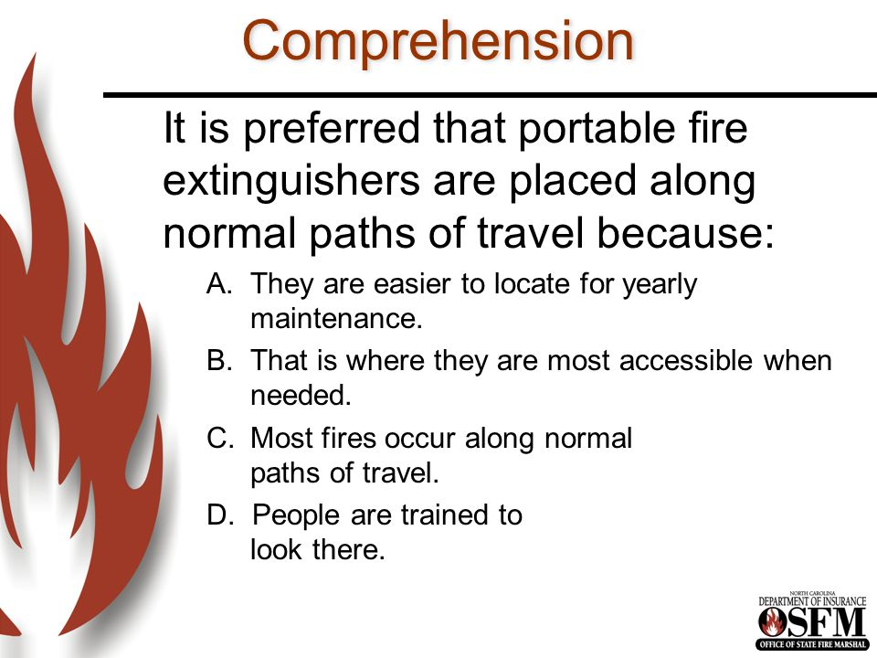 Comprehension It is preferred that portable fire extinguishers are placed along normal paths of travel because: