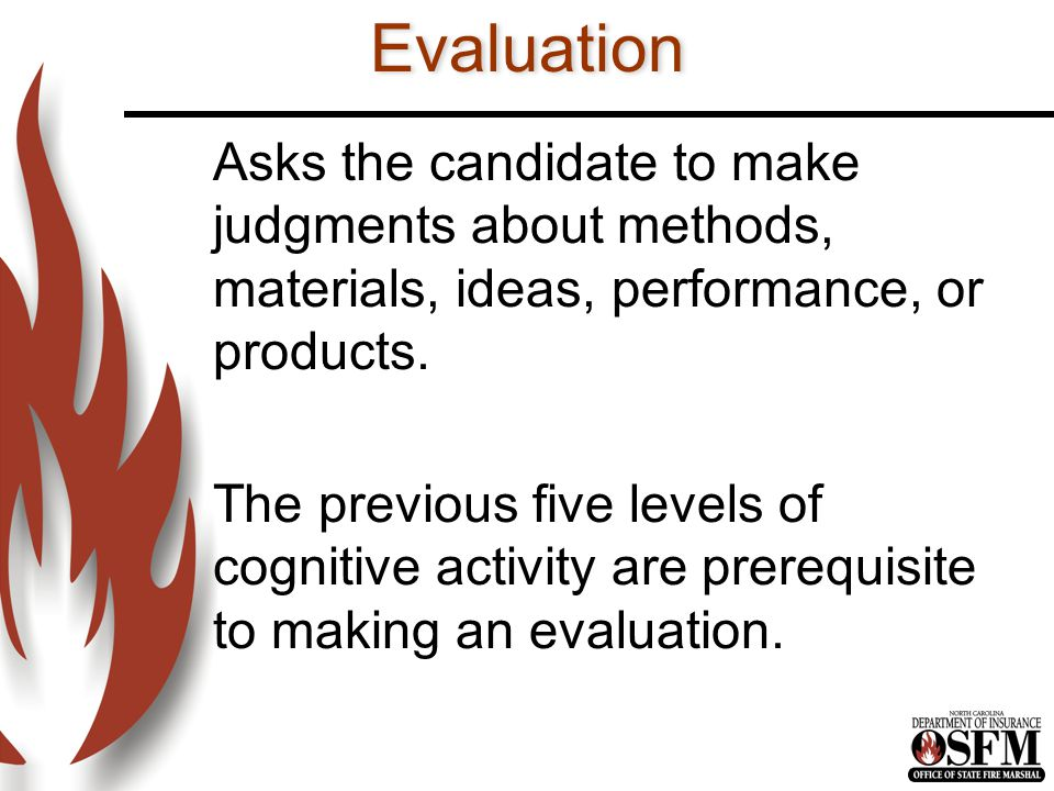 Evaluation Asks the candidate to make judgments about methods, materials, ideas, performance, or products.
