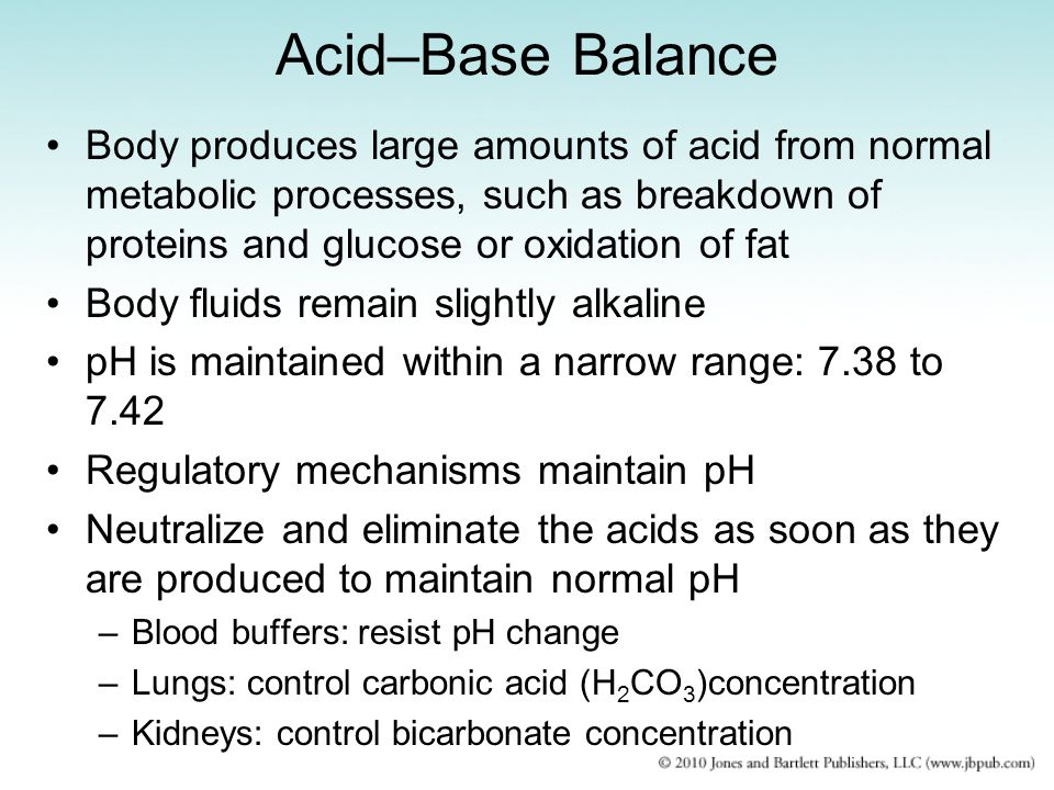 Acid–Base Balance Body produces large amounts of acid from normal metabolic processes, such as breakdown of proteins and glucose or oxidation of fat.
