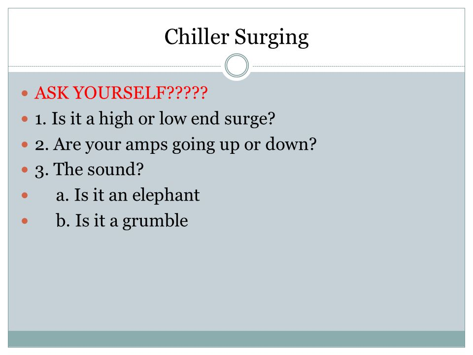Chiller Surging ASK YOURSELF 1. Is it a high or low end surge