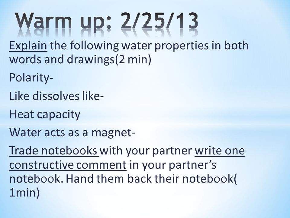 Warm up: 2/25/13 Explain the following water properties in both words and drawings(2 min) Polarity-