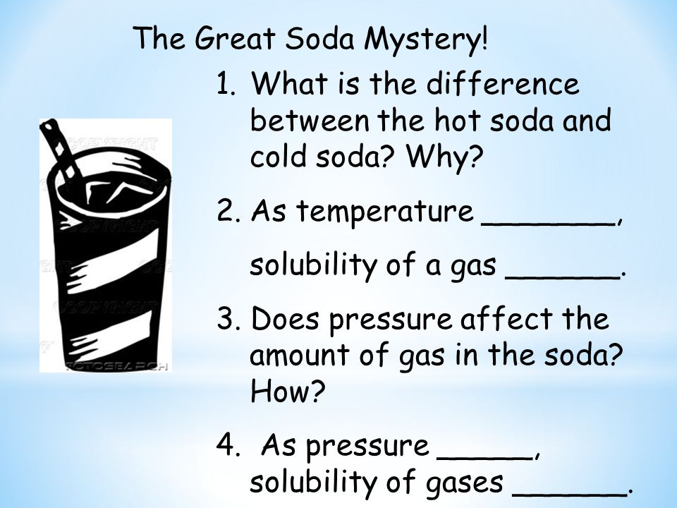 The Great Soda Mystery! What is the difference between the hot soda and cold soda Why As temperature _______,