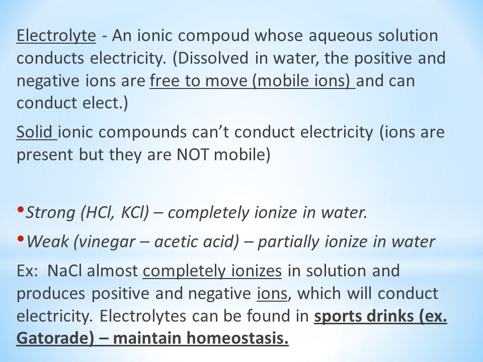 Electrolyte - An ionic compoud whose aqueous solution conducts electricity. (Dissolved in water, the positive and negative ions are free to move (mobile ions) and can conduct elect.)