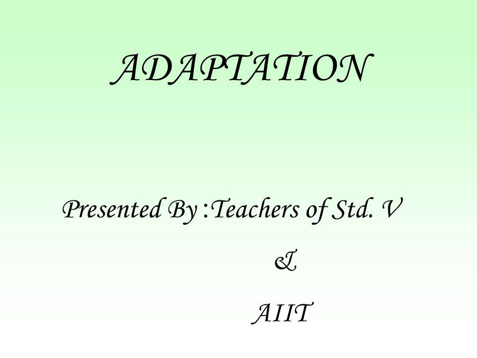 ADAPTATION Presented By :Teachers of Std. V & AIIT