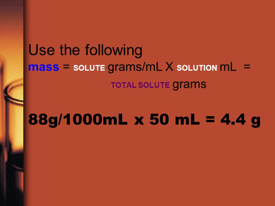 Use the following mass = SOLUTE grams/mL X SOLUTION mL =