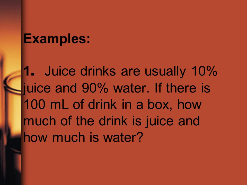 Examples: 1. Juice drinks are usually 10% juice and 90% water