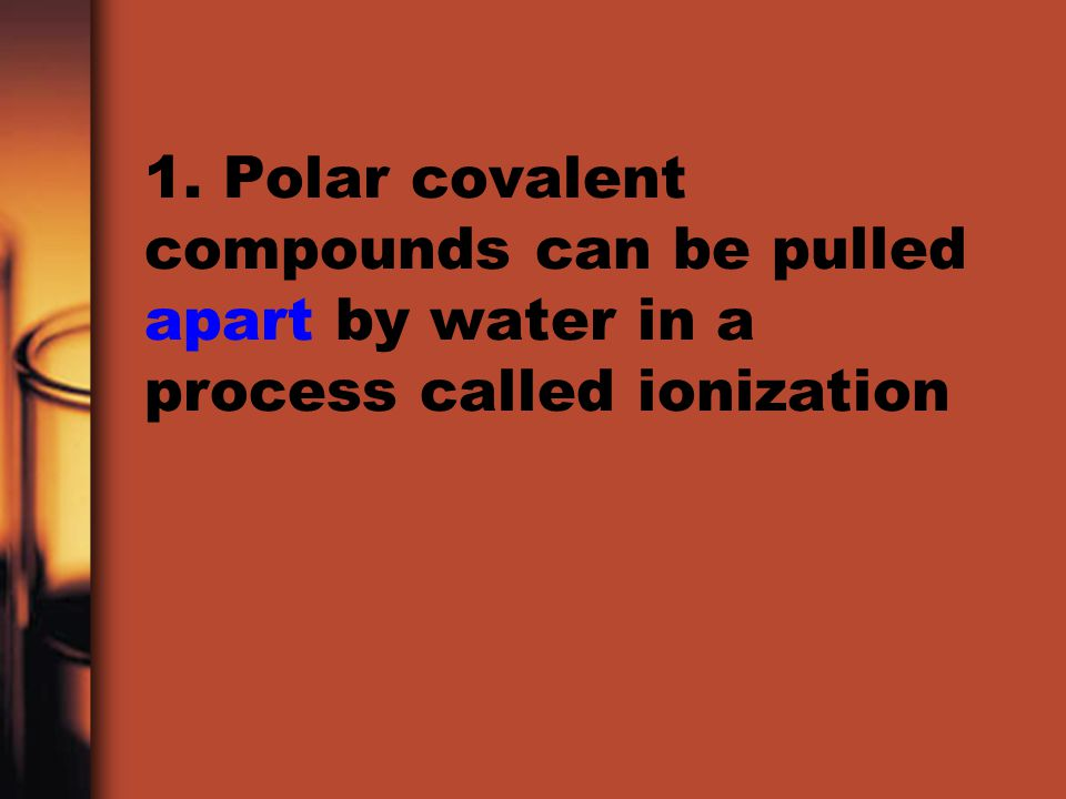 1. Polar covalent compounds can be pulled apart by water in a process called ionization