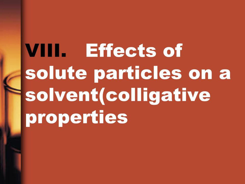 VIII. Effects of solute particles on a solvent(colligative properties