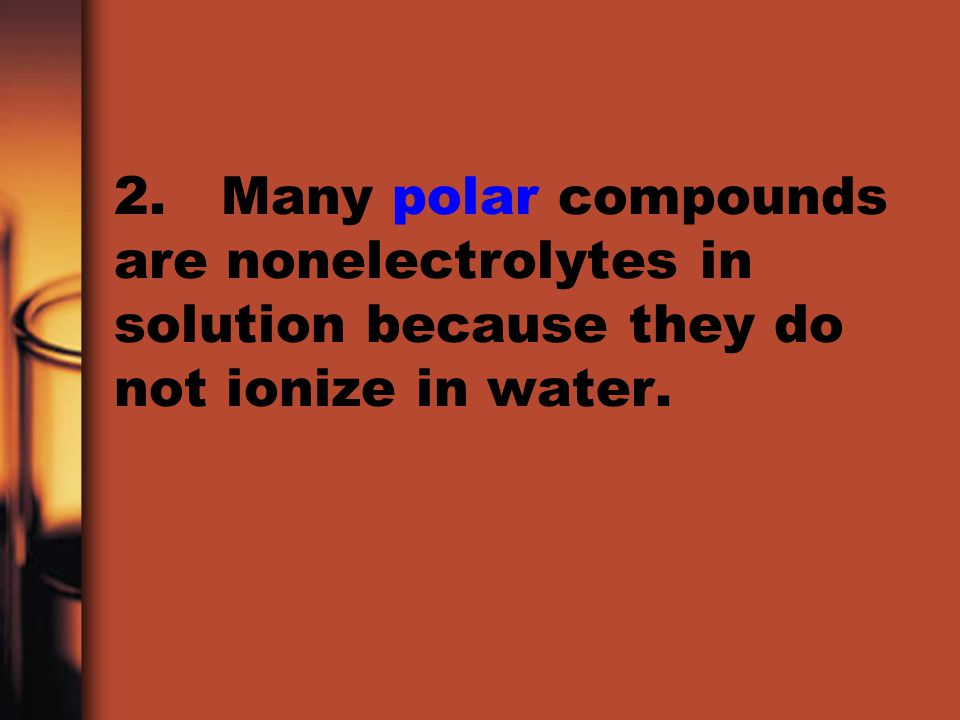 2. Many polar compounds are nonelectrolytes in solution because they do not ionize in water.