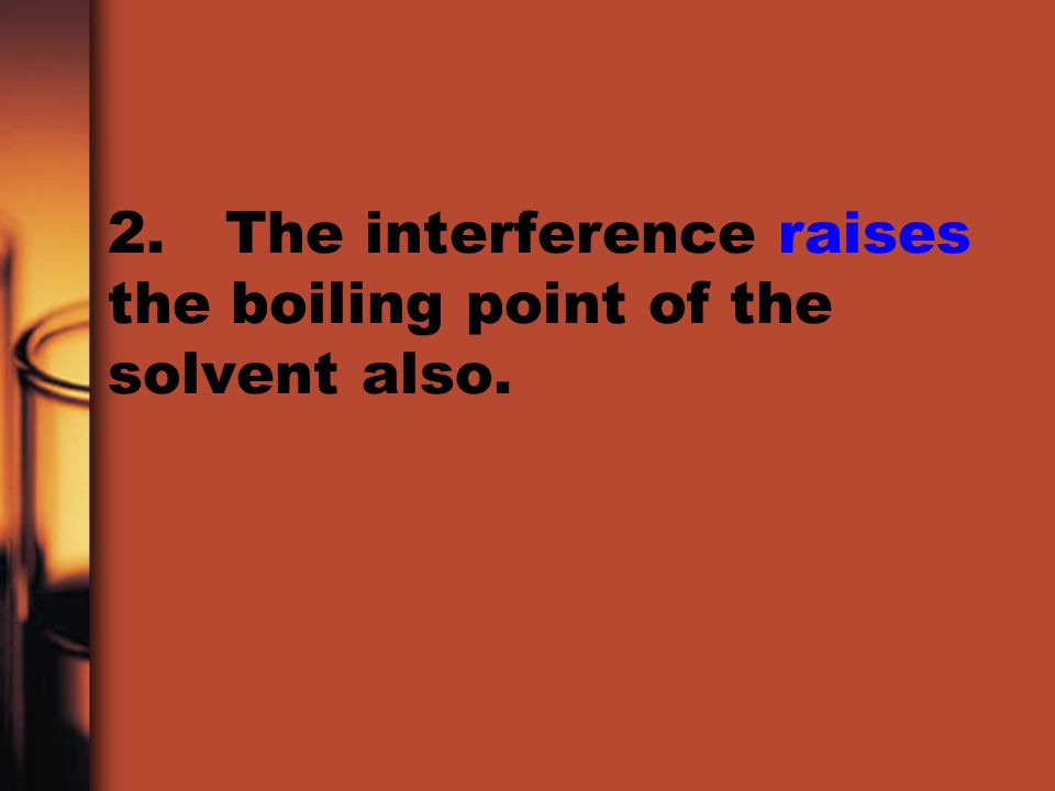 2. The interference raises the boiling point of the solvent also.