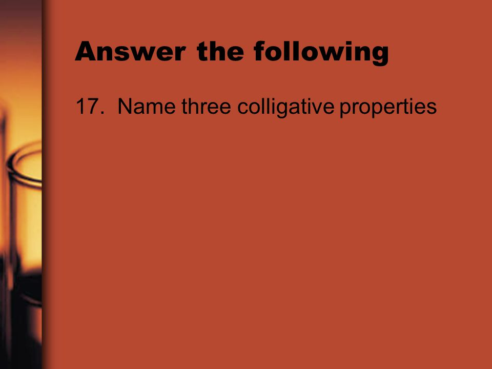 Answer the following 17. Name three colligative properties