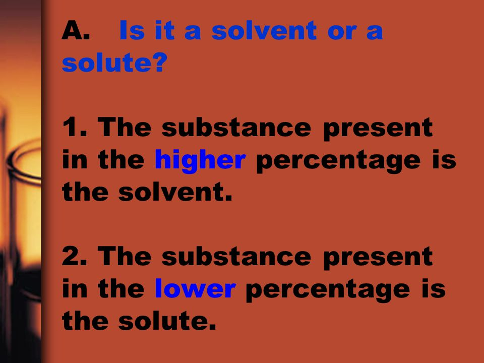 A. Is it a solvent or a solute. 1