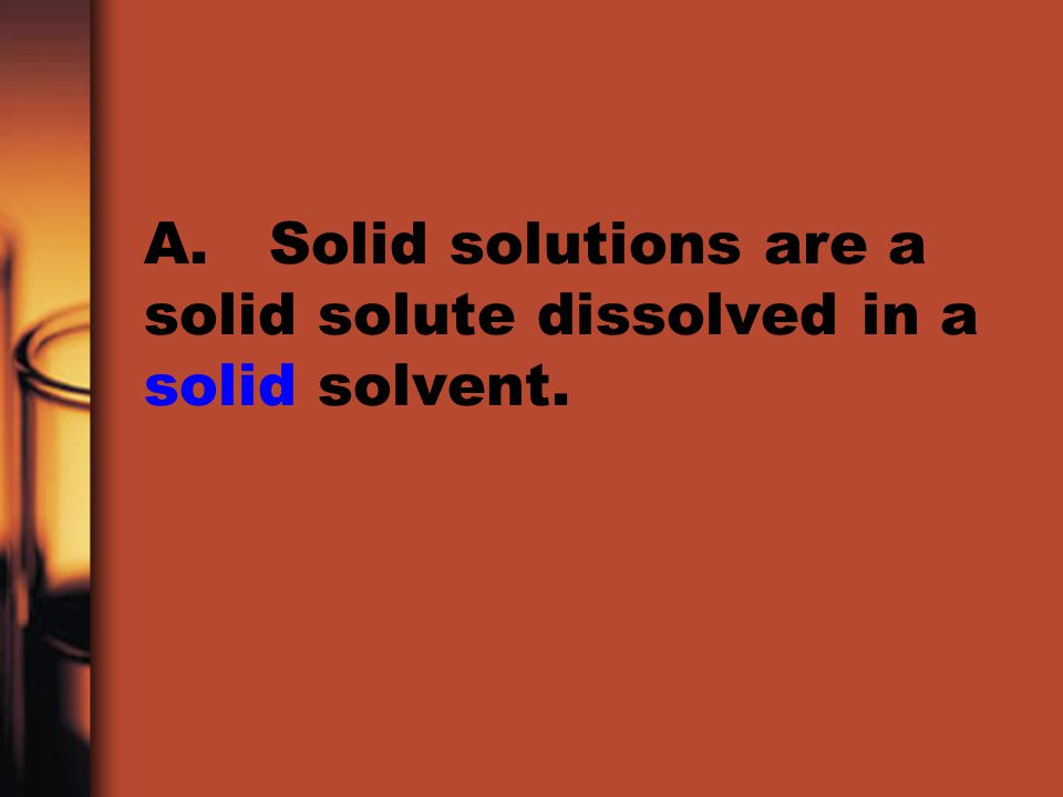 A. Solid solutions are a solid solute dissolved in a solid solvent.
