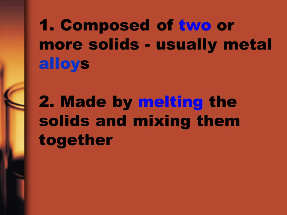 1. Composed of two or more solids - usually metal alloys 2