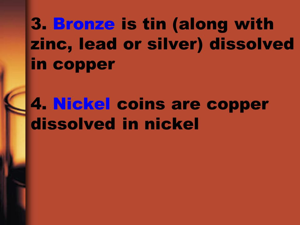 3. Bronze is tin (along with zinc, lead or silver) dissolved in copper 4.