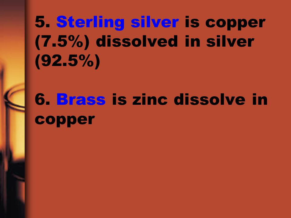 5. Sterling silver is copper (7. 5%) dissolved in silver (92. 5%) 6