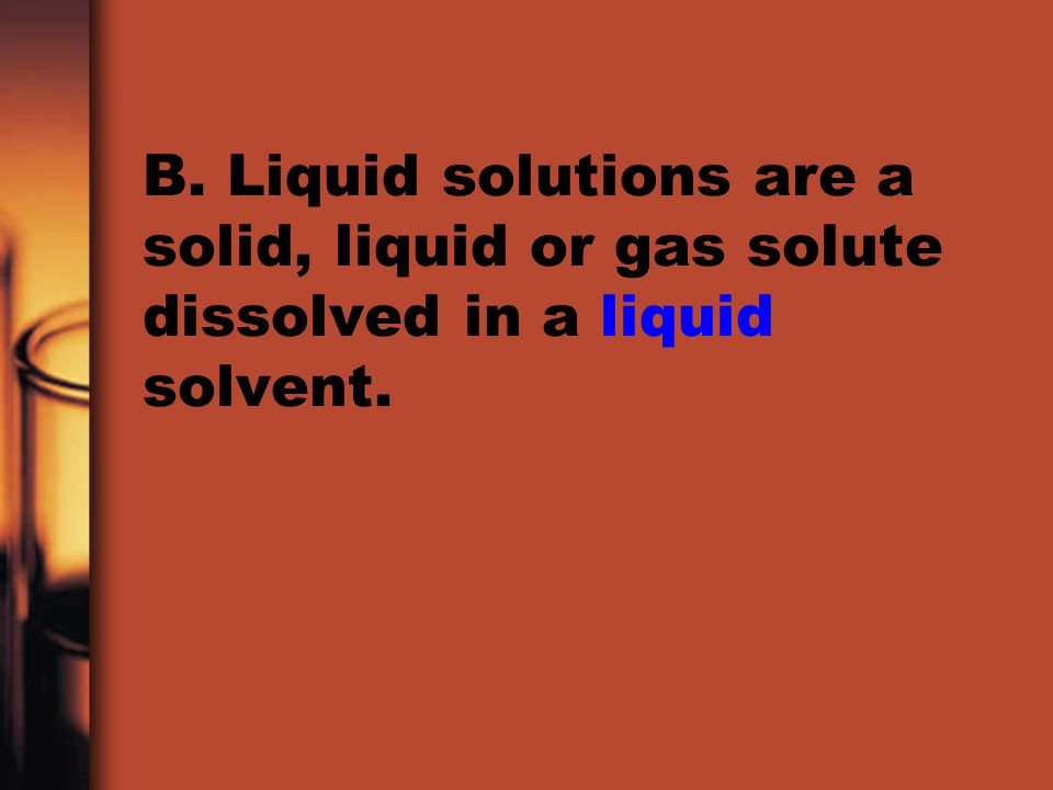 B. Liquid solutions are a solid, liquid or gas solute dissolved in a liquid solvent.