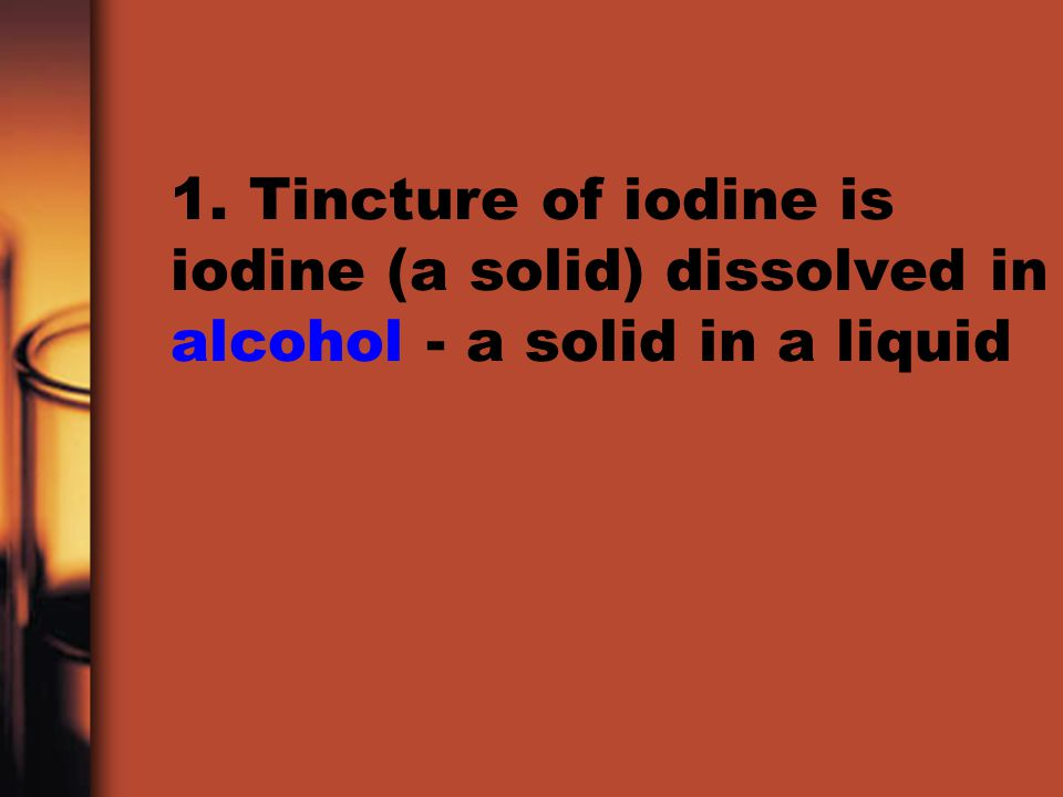 1. Tincture of iodine is iodine (a solid) dissolved in alcohol - a solid in a liquid