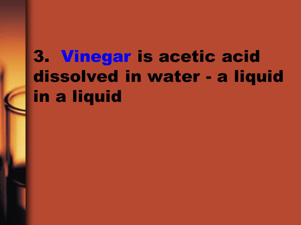3. Vinegar is acetic acid dissolved in water - a liquid in a liquid