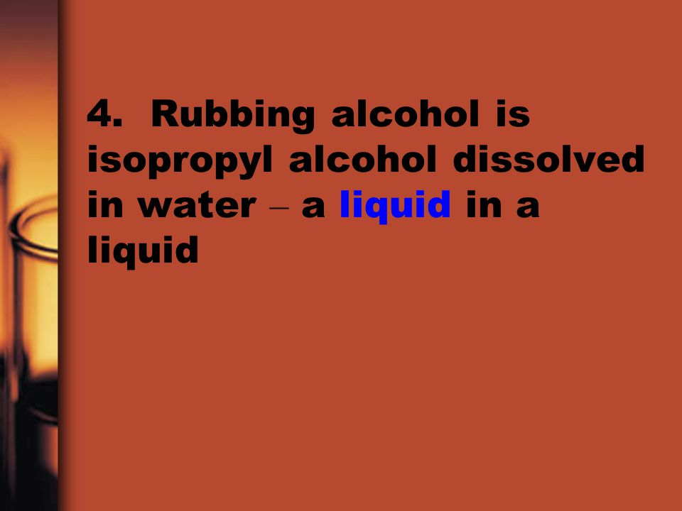 4. Rubbing alcohol is isopropyl alcohol dissolved in water – a liquid in a liquid
