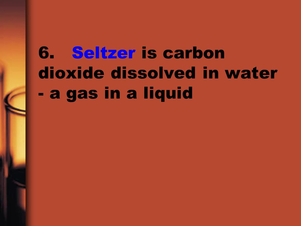 6. Seltzer is carbon dioxide dissolved in water - a gas in a liquid