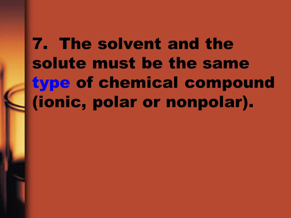 7. The solvent and the solute must be the same type of chemical compound (ionic, polar or nonpolar).