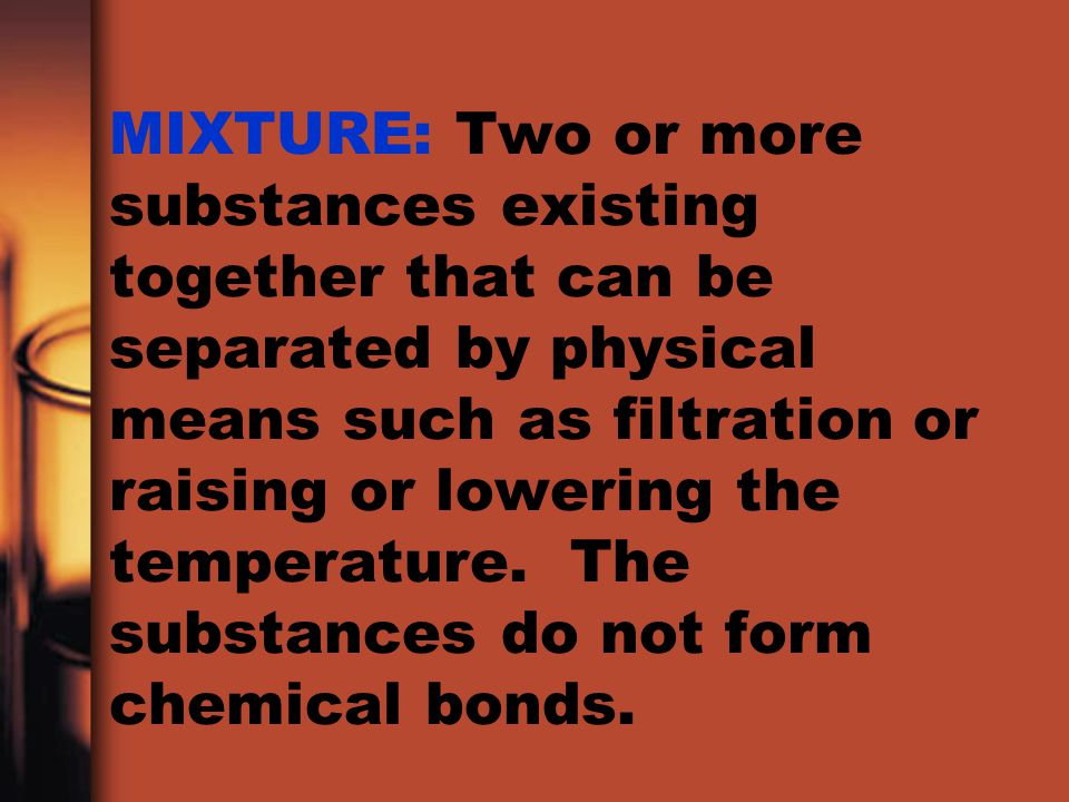 MIXTURE: Two or more substances existing together that can be separated by physical means such as filtration or raising or lowering the temperature.