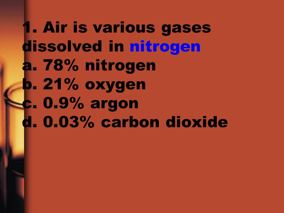 1. Air is various gases dissolved in nitrogen a. 78% nitrogen b