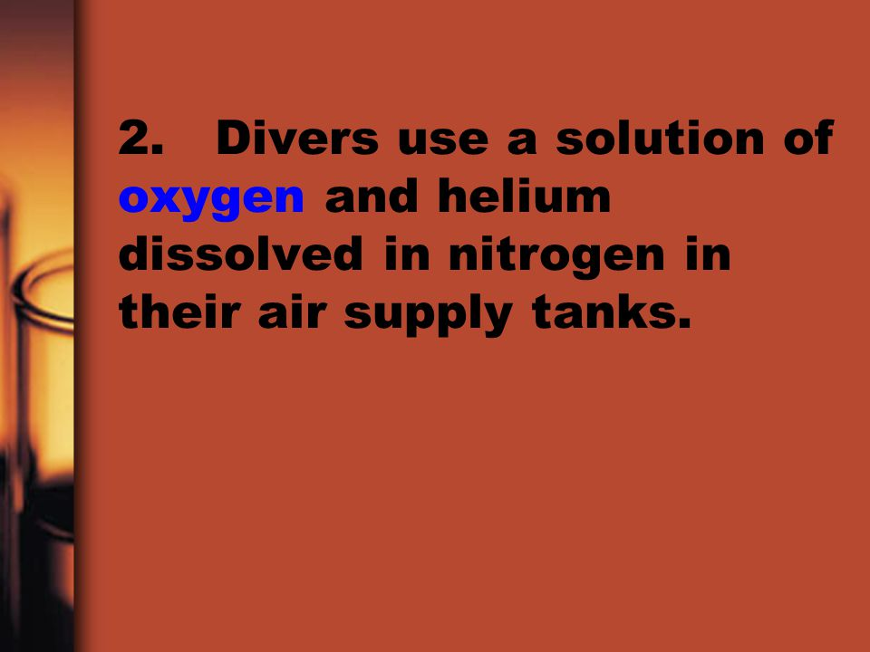 2. Divers use a solution of oxygen and helium dissolved in nitrogen in their air supply tanks.