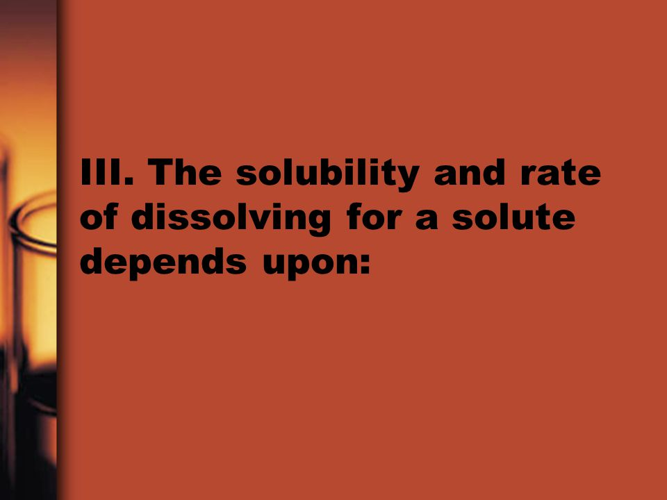III. The solubility and rate of dissolving for a solute depends upon: