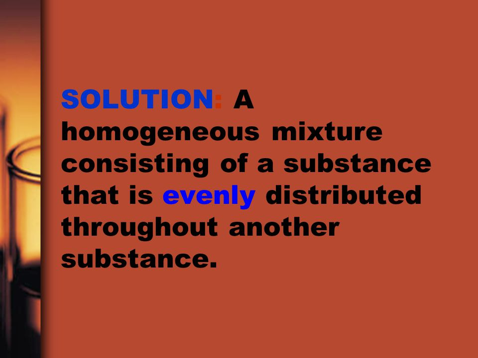 SOLUTION: A homogeneous mixture consisting of a substance that is evenly distributed throughout another substance.