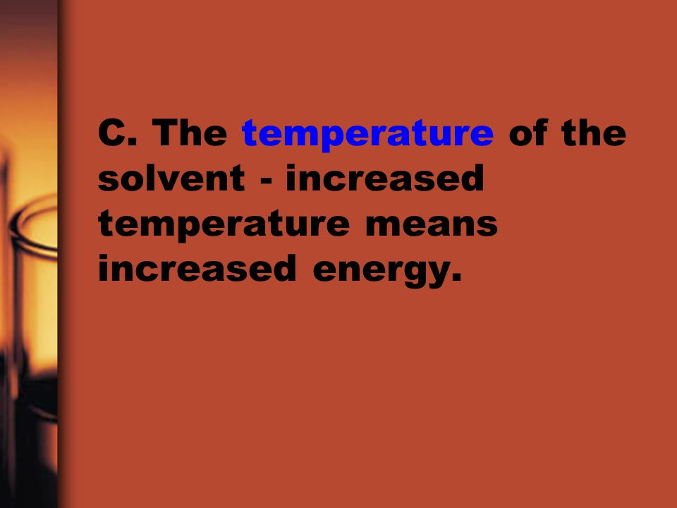 C. The temperature of the solvent - increased temperature means increased energy.