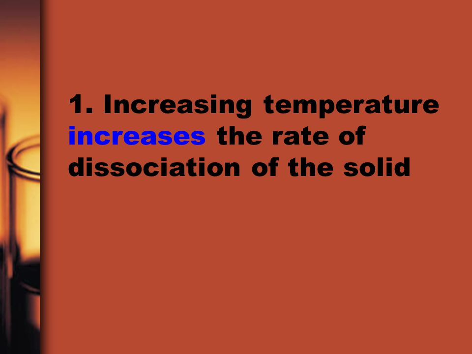 1. Increasing temperature increases the rate of dissociation of the solid