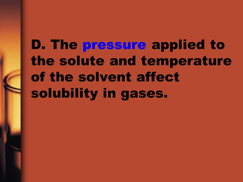 D. The pressure applied to the solute and temperature of the solvent affect solubility in gases.
