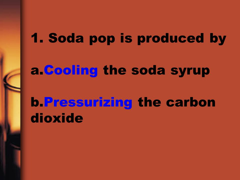 1. Soda pop is produced by a. Cooling the soda syrup b