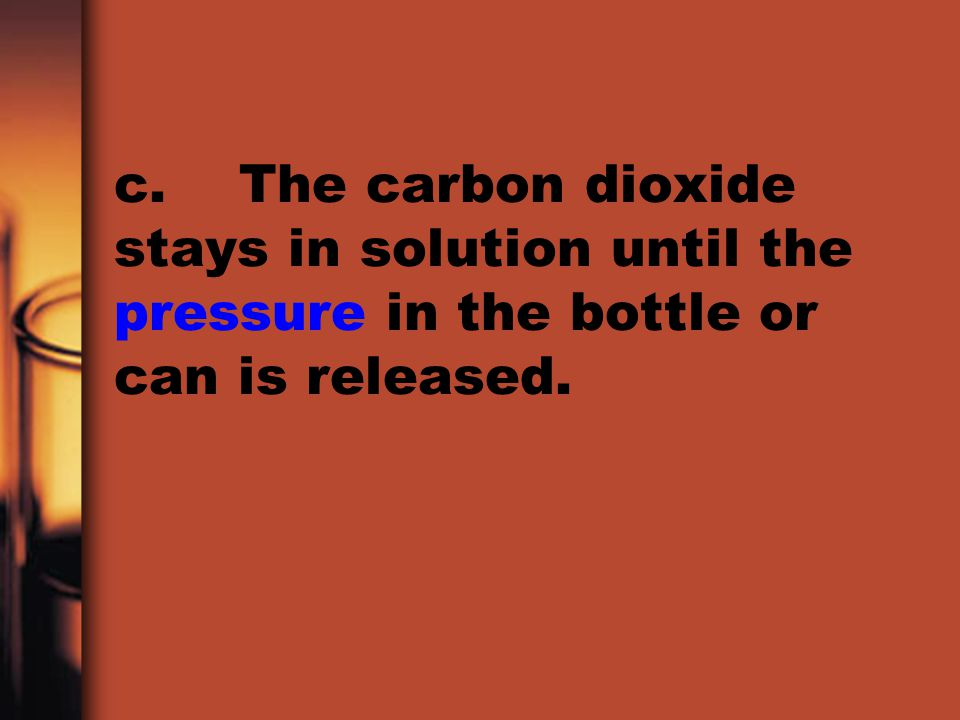 c. The carbon dioxide stays in solution until the pressure in the bottle or can is released.