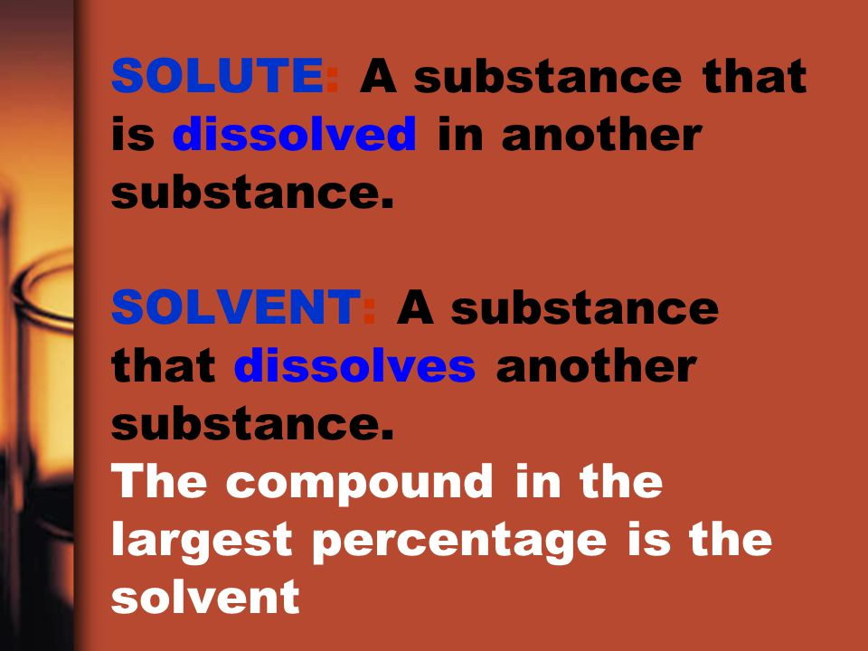 SOLUTE: A substance that is dissolved in another substance
