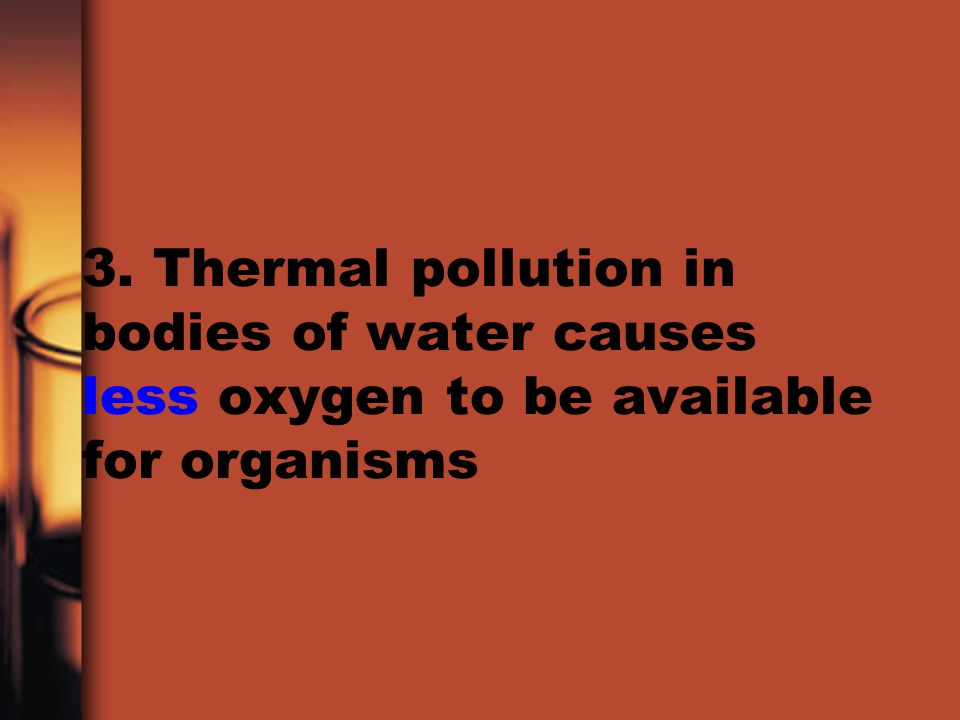 3. Thermal pollution in bodies of water causes less oxygen to be available for organisms